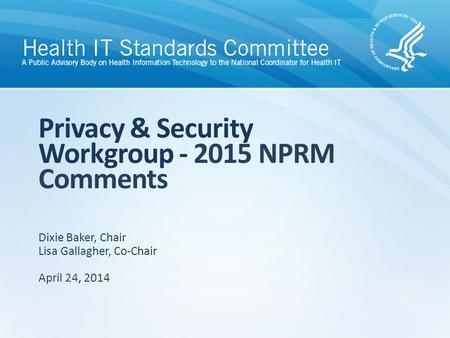 Privacy & Security Workgroup - 2015 NPRM Comments Dixie Baker, Chair Lisa Gallagher, Co-Chair April 24, 2014.