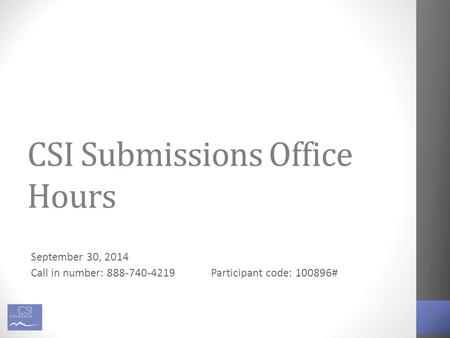 CSI Submissions Office Hours September 30, 2014 Call in number: 888-740-4219Participant code: 100896#