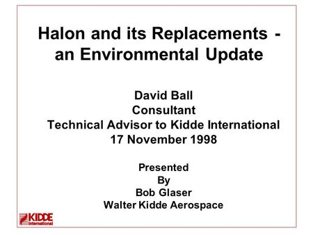 Halon and its Replacements - an Environmental Update David Ball Consultant Technical Advisor to Kidde International 17 November 1998 Presented By Bob Glaser.