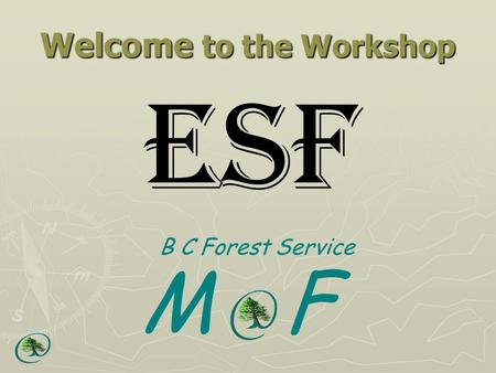 Welcome to the Workshop ESF B C Forest Service M F.