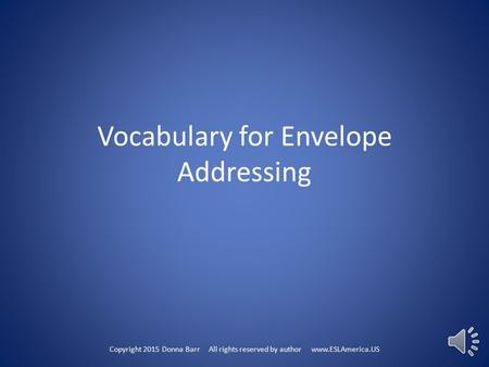 Vocabulary for Envelope Addressing Copyright 2015 Donna Barr All rights reserved by author www.ESLAmerica.US.