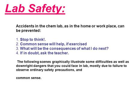 Lab Safety: Accidents in the chem lab, as in the home or work place, can be prevented: 1. Stop to think!. 2. Common sense will help, if exercised 3. What.