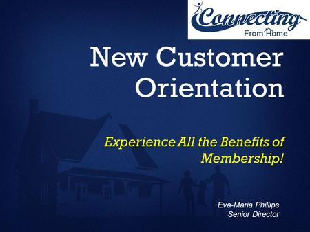 New Customer Orientation Experience All the Benefits of Membership! Eva-Maria Phillips Senior Director.