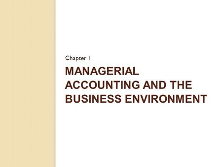 MANAGERIAL ACCOUNTING AND THE BUSINESS ENVIRONMENT Chapter 1.