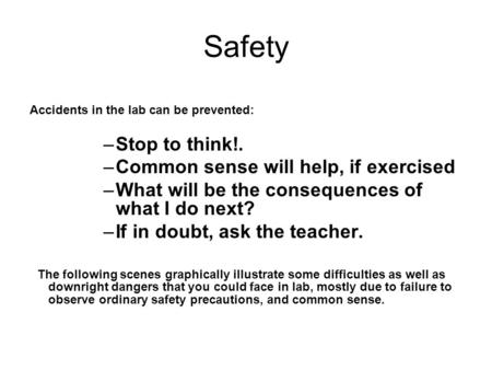 Safety Accidents in the lab can be prevented: –Stop to think!. –Common sense will help, if exercised –What will be the consequences of what I do next?