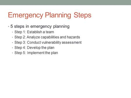 Emergency Planning Steps 5 steps in emergency planning Step 1: Establish a team Step 2: Analyze capabilities and hazards Step 3: Conduct vulnerability.