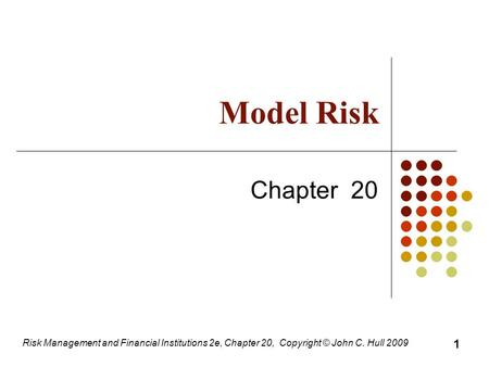 Risk Management and Financial Institutions 2e, Chapter 20, Copyright © John C. Hull 2009 Model Risk Chapter 20 1.