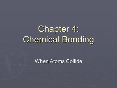 Chapter 4: Chemical Bonding When Atoms Collide. Unit Objectives To be able to: Explain why some elements react (form bonds.) Explain why some elements.
