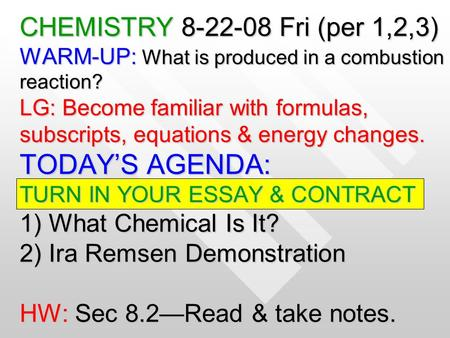 CHEMISTRY 8-22-08 Fri (per 1,2,3) WARM-UP: What is produced in a combustion reaction? LG: Become familiar with formulas, subscripts, equations & energy.