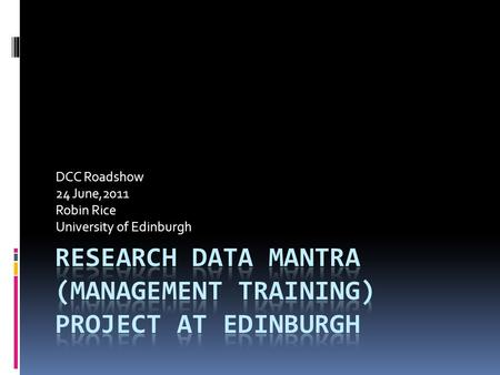 DCC Roadshow 24 June,2011 Robin Rice University of Edinburgh.
