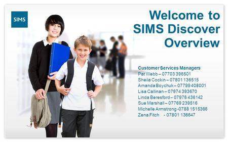 Welcome to SIMS Discover Overview Customer Services Managers Pat Webb – 07703 396501 Sheila Cockin – 07801 136515 Amanda Boychuk – 07799 408001 Lisa Callinan.