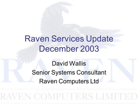 Raven Services Update December 2003 David Wallis Senior Systems Consultant Raven Computers Ltd.
