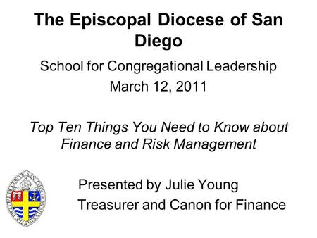 The Episcopal Diocese of San Diego School for Congregational Leadership March 12, 2011 Top Ten Things You Need to Know about Finance and Risk Management.