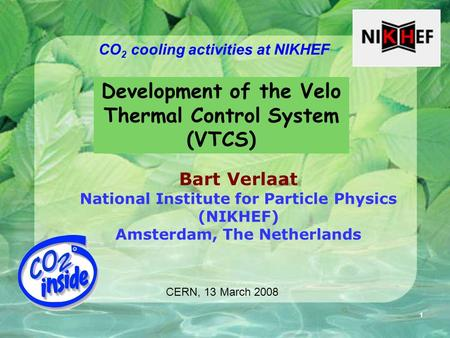 1 CO 2 cooling activities at NIKHEF Bart Verlaat National Institute for Particle Physics (NIKHEF) Amsterdam, The Netherlands Development of the Velo Thermal.