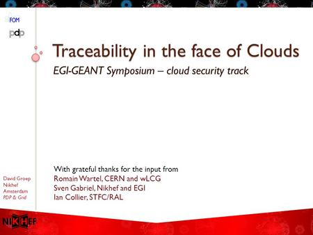 David Groep Nikhef Amsterdam PDP & Grid Traceability in the face of Clouds EGI-GEANT Symposium – cloud security track With grateful thanks for the input.