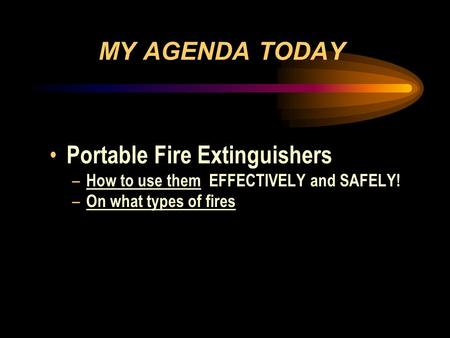 MY AGENDA TODAY Portable Fire Extinguishers – How to use them EFFECTIVELY and SAFELY! – On what types of fires.