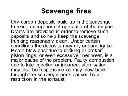 Scavenge fires Oily carbon deposits build up in the scavenge trunking during normal operation of the engine. Drains are provided in order to remove such.
