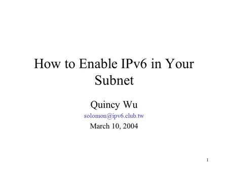 1 How to Enable IPv6 in Your Subnet Quincy Wu March 10, 2004.