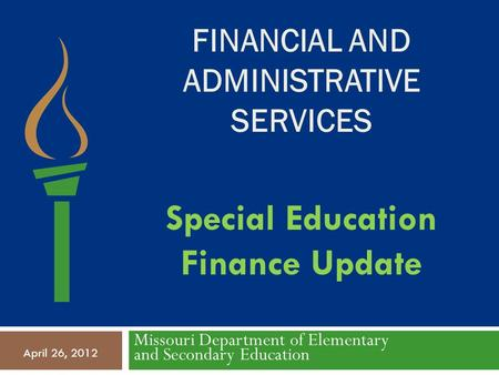 FINANCIAL AND ADMINISTRATIVE SERVICES Missouri Department of Elementary and Secondary Education April 26, 2012 Special Education Finance Update.