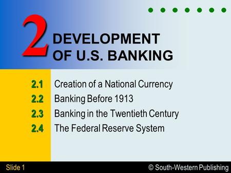 © South-Western Publishing Slide 1 DEVELOPMENT OF U.S. BANKING 2.1 2.1 Creation of a National Currency 2.2 2.2 Banking Before 1913 2.3 2.3 Banking in the.