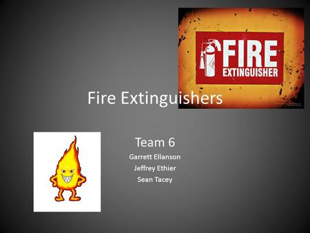 Fire Extinguishers Team 6 Garrett Ellanson Jeffrey Ethier Sean Tacey.