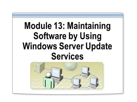 Module 13: Maintaining Software by Using Windows Server Update Services.