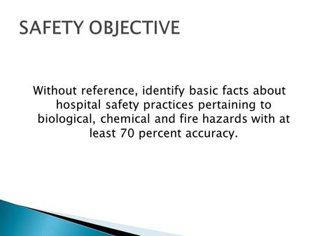 SAFETY OBJECTIVE Without reference, identify basic facts about hospital safety practices pertaining to biological, chemical and fire hazards with at.