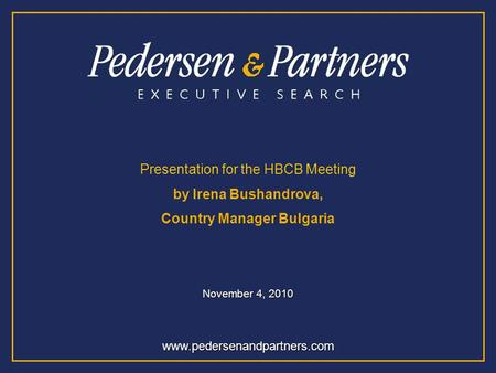 Www.pedersenandpartners.com Presentation for the HBCB Meeting by Irena Bushandrova, Country Manager Bulgaria November 4, 2010.