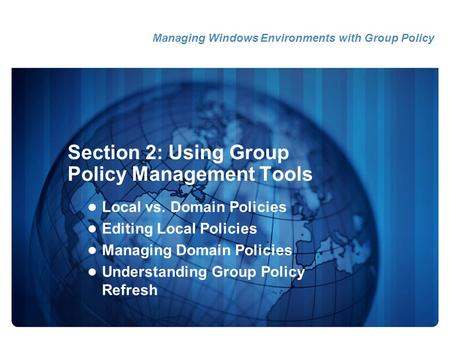 Section 2: Using Group Policy Management Tools Local vs. Domain Policies Editing Local Policies Managing Domain Policies Understanding Group Policy Refresh.