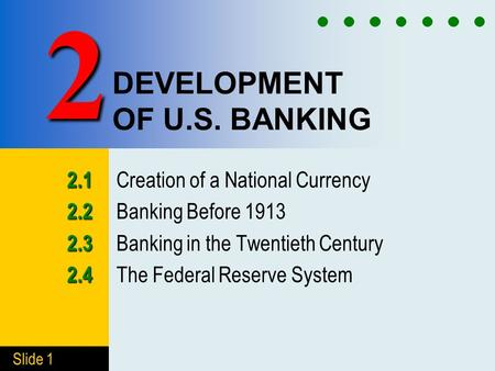 Slide 1 DEVELOPMENT OF U.S. BANKING 2.1 2.1 Creation of a National Currency 2.2 2.2 Banking Before 1913 2.3 2.3 Banking in the Twentieth Century 2.4 2.4.