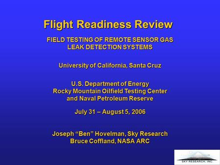 "Flight Readiness Review July 31 – August 5, 2006 Joseph ""Ben"" Hovelman, Sky Research Bruce Coffland, NASA ARC FIELD TESTING OF REMOTE SENSOR GAS LEAK DETECTION."
