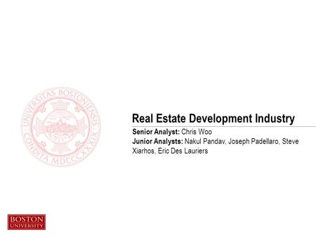 Real Estate Development Industry Senior Analyst: Chris Woo Junior Analysts: Nakul Pandav, Joseph Padellaro, Steve Xiarhos, Eric Des Lauriers.