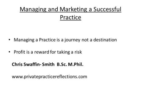 Managing and Marketing a Successful Practice Managing a Practice is a journey not a destination Profit is a reward for taking a risk Chris Swaffin- Smith.