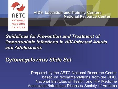 Guidelines for Prevention and Treatment of Opportunistic Infections in HIV-Infected Adults and Adolescents Cytomegalovirus Slide Set Prepared by the AETC.
