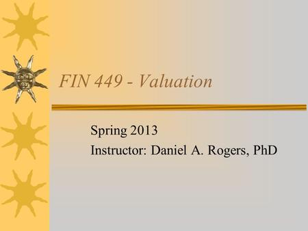 FIN 449 - Valuation Spring 2013 Instructor: Daniel A. Rogers, PhD.