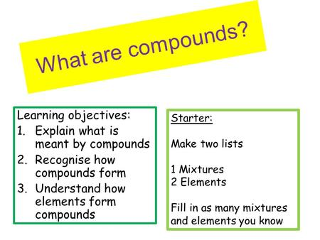 What are compounds? Learning objectives: 1.Explain what is meant by compounds 2.Recognise how compounds form 3.Understand how elements form compounds Starter: