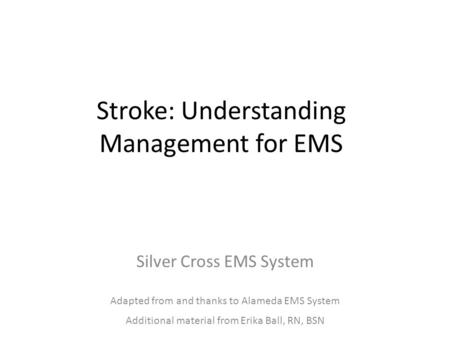 Stroke: Understanding Management for EMS Silver Cross EMS System Adapted from and thanks to Alameda EMS System Additional material from Erika Ball, RN,