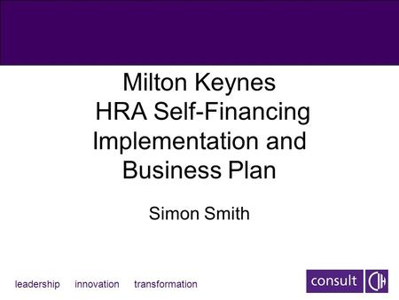 Leadership innovation transformation Milton Keynes HRA Self-Financing Implementation and Business Plan Simon Smith.