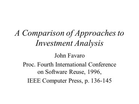 A Comparison of Approaches to Investment Analysis John Favaro Proc. Fourth International Conference on Software Reuse, 1996, IEEE Computer Press, p. 136-145.