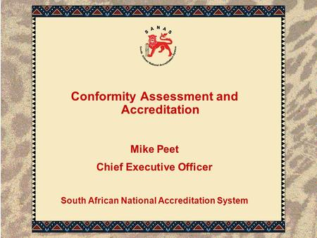 Conformity Assessment and Accreditation Mike Peet Chief Executive Officer South African National Accreditation System.