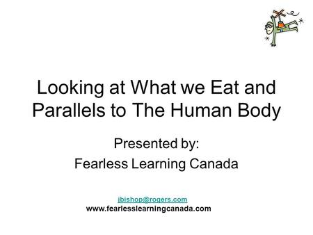 Looking at What we Eat and Parallels to The Human Body Presented by: Fearless Learning Canada