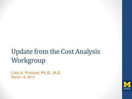 Update from the Cost Analysis Workgroup Lisa A. Prosser, Ph.D., M.S. March 14, 2014.