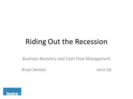 Riding Out the Recession Business Recovery and Cash Flow Management Brian Denton iems ltd.