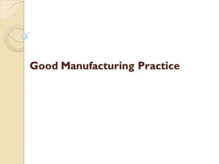Good Manufacturing Practice. Good Manufacturing Practice Regulations Establishes minimum GMP for methods to be used, and the facilities or controls to.