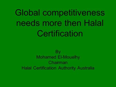Global competitiveness needs more then Halal Certification By Mohamed El-Mouelhy Chairman Halal Certification Authority Australia.
