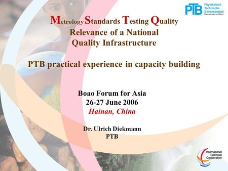 M etrology S tandards T esting Q uality Relevance of a National Quality Infrastructure PTB practical experience in capacity building Boao Forum for Asia.