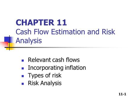 11-1 CHAPTER 11 Cash Flow Estimation and Risk Analysis Relevant cash flows Incorporating inflation Types of risk Risk Analysis.