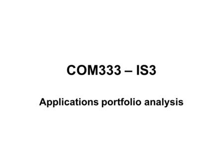 COM333 – IS3 Applications portfolio analysis. Derived from –BCG (Boston Consulting Group) matrix –Product Life Cycle.