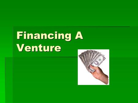 Financing A Venture. Every Venture Needs Money!  No matter it is a not-for-profit cooperative or a profit –making corporation, a new start-up or a well-established.