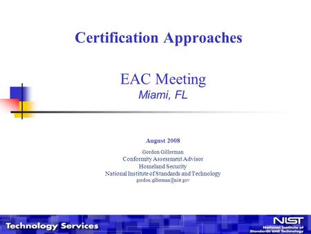 Certification Approaches EAC Meeting Miami, FL August 2008 Gordon Gillerman Conformity Assessment Advisor Homeland Security National Institute of Standards.